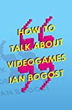 How to Talk about Videogames (Electronic Mediations Book 47)