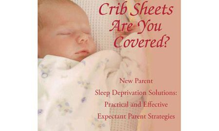 Crib Sheets; Are You Covered?: New Parent Sleep Deprivation Solutions: Practical and Effective Expectant Parent Strategies